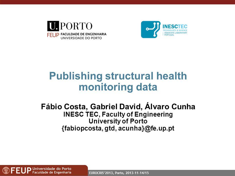 EUROCRIS2013, Porto, 2013-11-14/15 Publishing structural health monitoring data Fábio Costa, Gabriel David, Álvaro Cunha INESC TEC, Faculty of Enginee