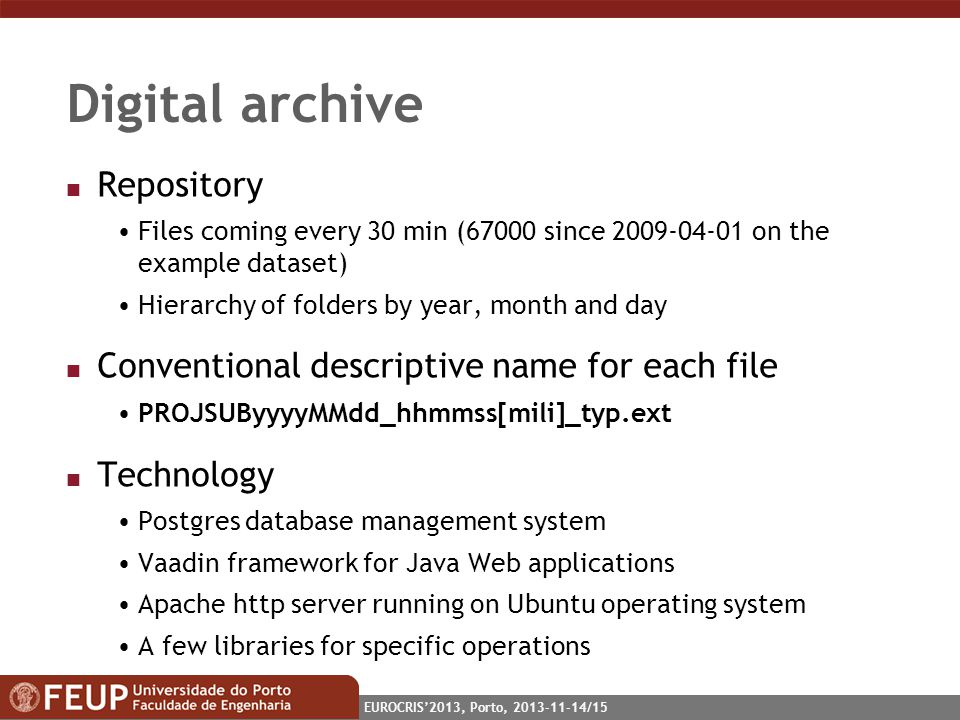 EUROCRIS2013, Porto, 2013-11-14/15 Digital archive n Repository Files coming every 30 min (67000 since 2009-04-01 on the example dataset) Hierarchy of folders by year, month and day n Conventional descriptive name for each file PROJSUByyyyMMdd_hhmmss[mili]_typ.ext n Technology Postgres database management system Vaadin framework for Java Web applications Apache http server running on Ubuntu operating system A few libraries for specific operations