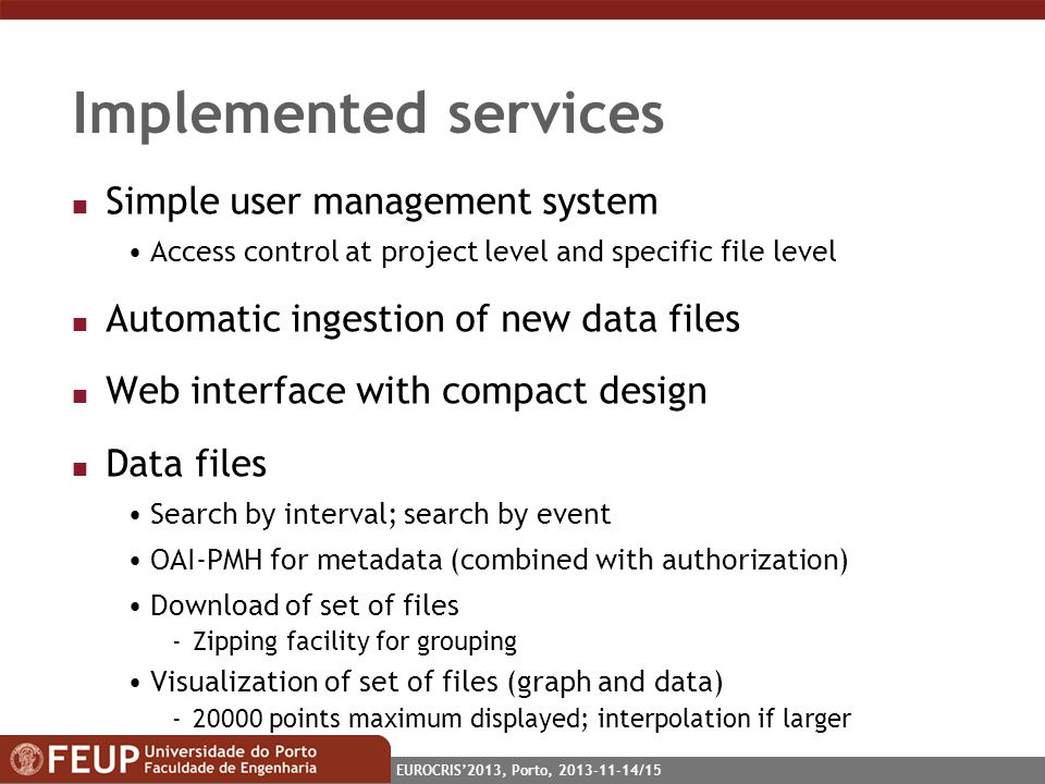EUROCRIS2013, Porto, 2013-11-14/15 Implemented services n Simple user management system Access control at project level and specific file level n Automatic ingestion of new data files n Web interface with compact design n Data files Search by interval; search by event OAI-PMH for metadata (combined with authorization) Download of set of files -Zipping facility for grouping Visualization of set of files (graph and data) -20000 points maximum displayed; interpolation if larger