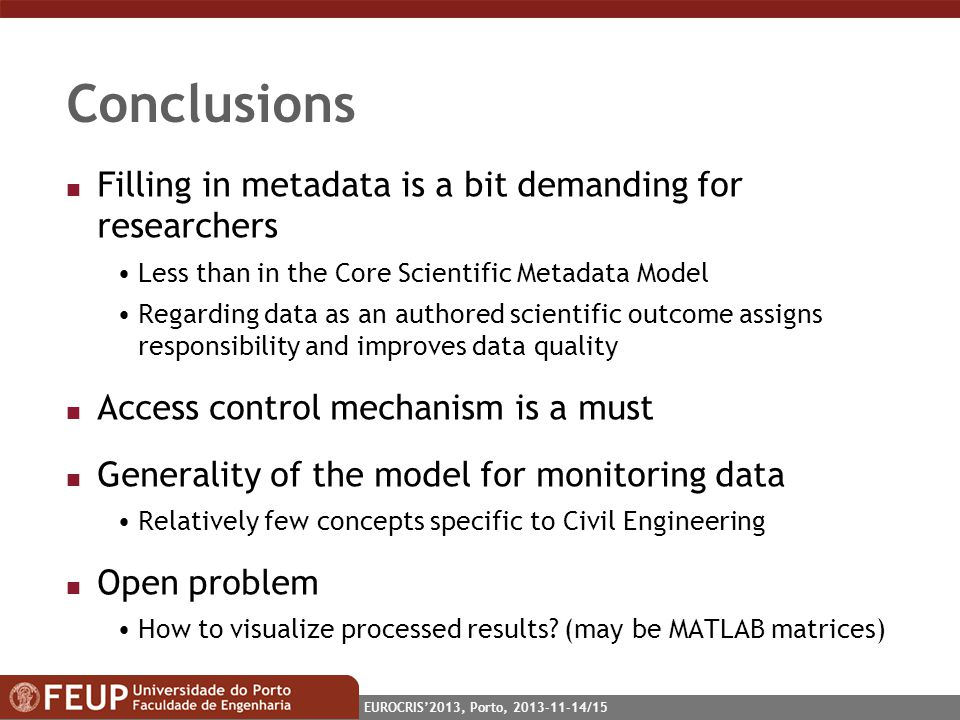EUROCRIS2013, Porto, 2013-11-14/15 Conclusions n Filling in metadata is a bit demanding for researchers Less than in the Core Scientific Metadata Model Regarding data as an authored scientific outcome assigns responsibility and improves data quality n Access control mechanism is a must n Generality of the model for monitoring data Relatively few concepts specific to Civil Engineering n Open problem How to visualize processed results.