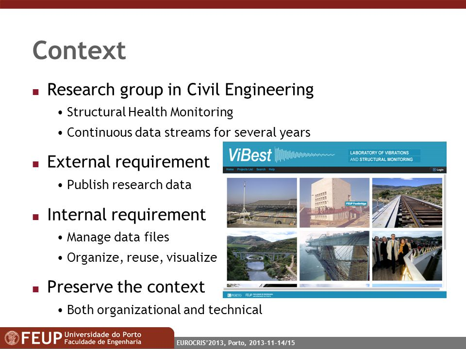 EUROCRIS2013, Porto, 2013-11-14/15 Context n Research group in Civil Engineering Structural Health Monitoring Continuous data streams for several years n External requirement Publish research data n Internal requirement Manage data files Organize, reuse, visualize n Preserve the context Both organizational and technical