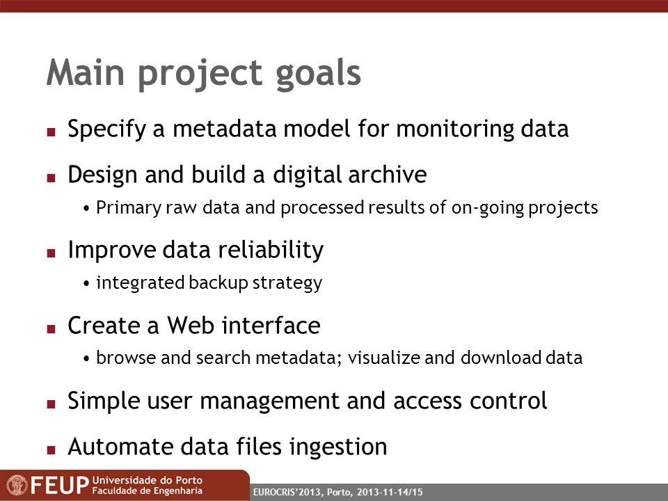 EUROCRIS2013, Porto, 2013-11-14/15 Main project goals n Specify a metadata model for monitoring data n Design and build a digital archive Primary raw data and processed results of on-going projects n Improve data reliability integrated backup strategy n Create a Web interface browse and search metadata; visualize and download data n Simple user management and access control n Automate data files ingestion