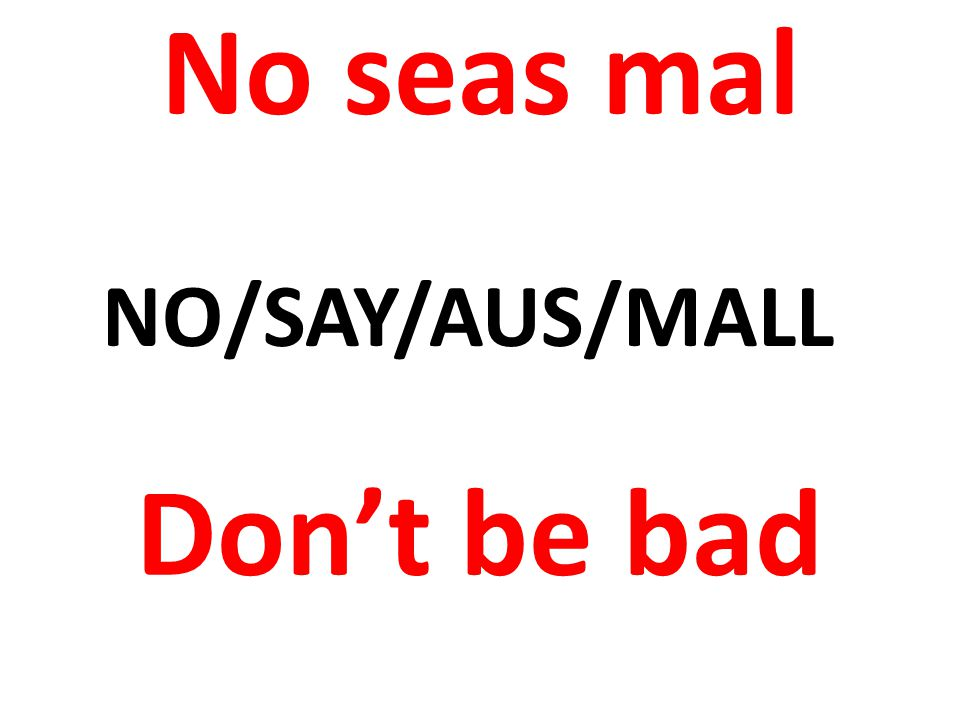 No seas mal Dont be bad NO/SAY/AUS/MALL