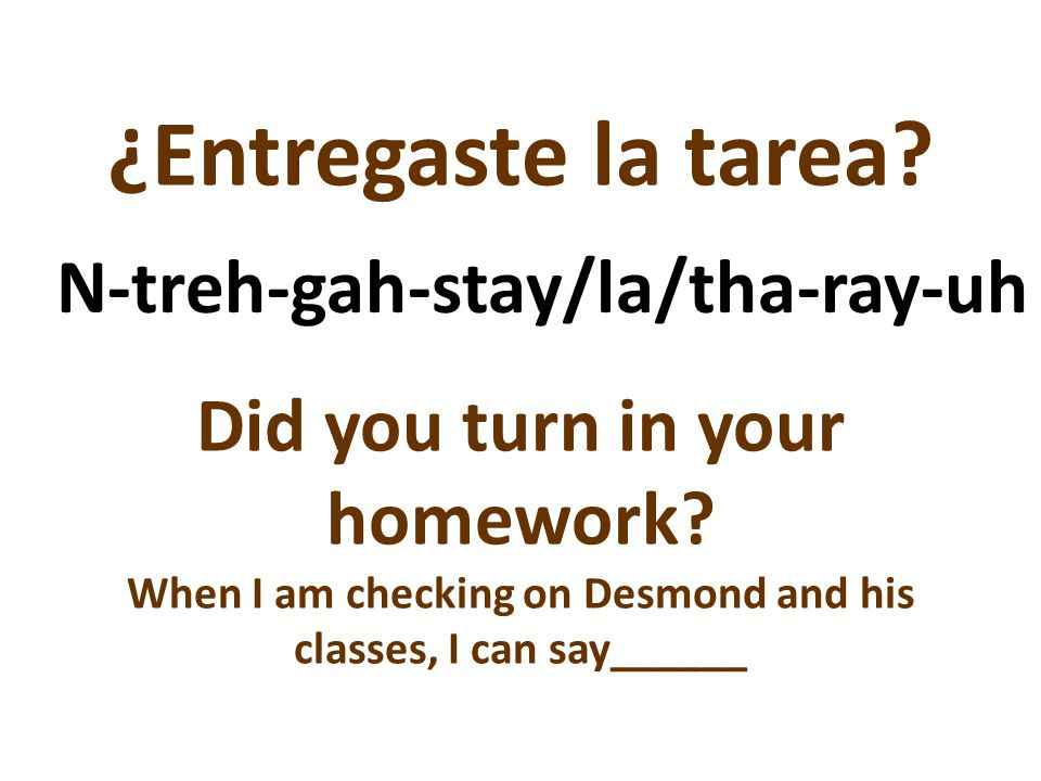 ¿Entregaste la tarea? Did you turn in your homework? When I am checking on Desmond and his classes, I can say______ N-treh-gah-stay/la/tha-ray-uh