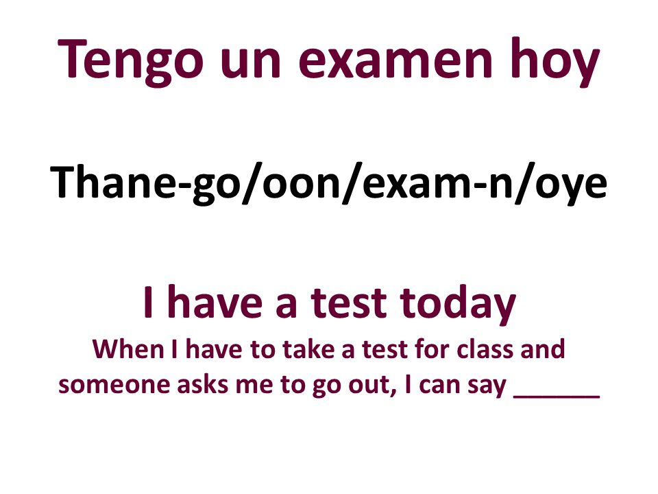 Tengo un examen hoy I have a test today When I have to take a test for class and someone asks me to go out, I can say ______ Thane-go/oon/exam-n/oye