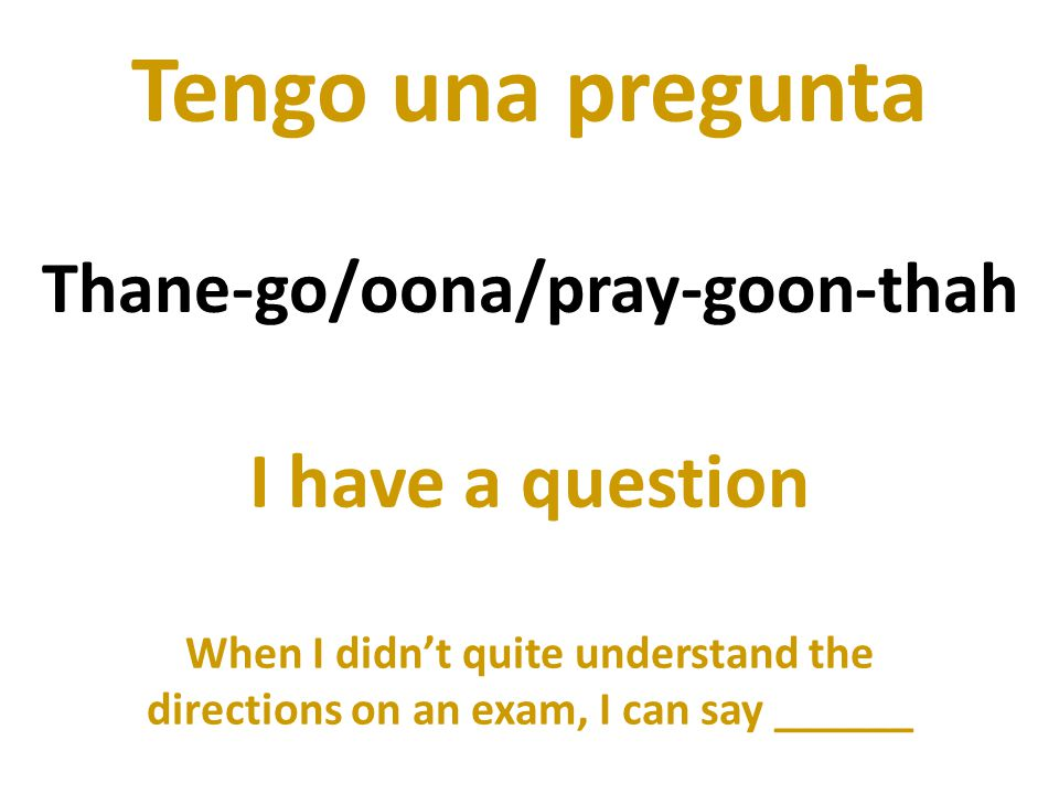 Tengo una pregunta I have a question When I didnt quite understand the directions on an exam, I can say ______ Thane-go/oona/pray-goon-thah