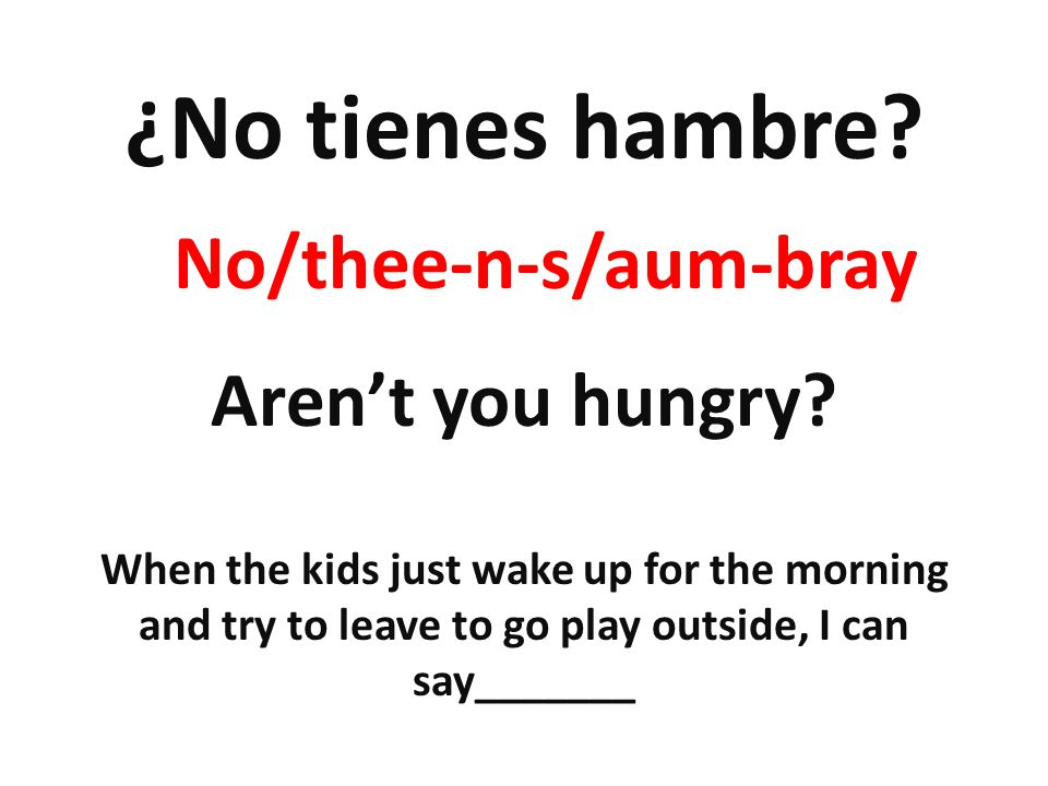 ¿No tienes hambre? Arent you hungry? When the kids just wake up for the morning and try to leave to go play outside, I can say_______ No/thee-n-s/aum-