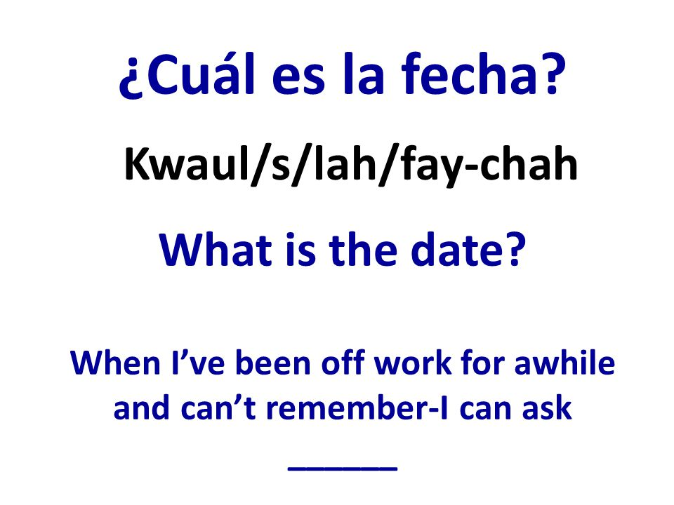 ¿Cuál es la fecha? What is the date? When Ive been off work for awhile and cant remember-I can ask ______ Kwaul/s/lah/fay-chah