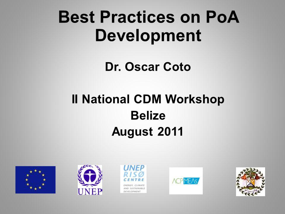 Best Practices on PoA Development Dr. Oscar Coto II National CDM Workshop Belize August 2011