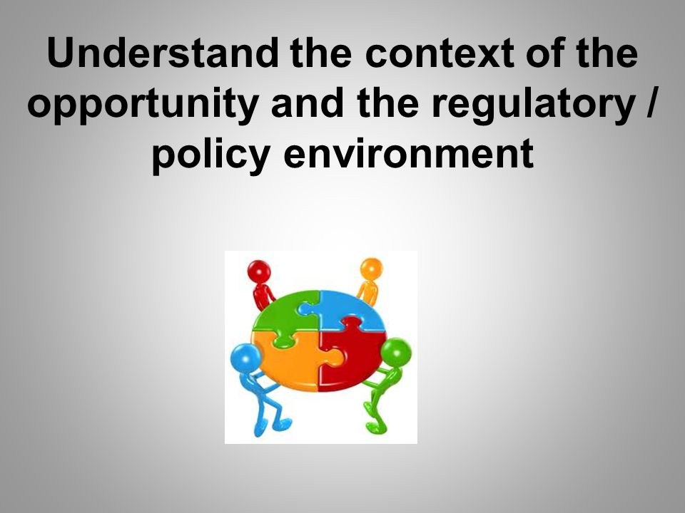 Understand the context of the opportunity and the regulatory / policy environment