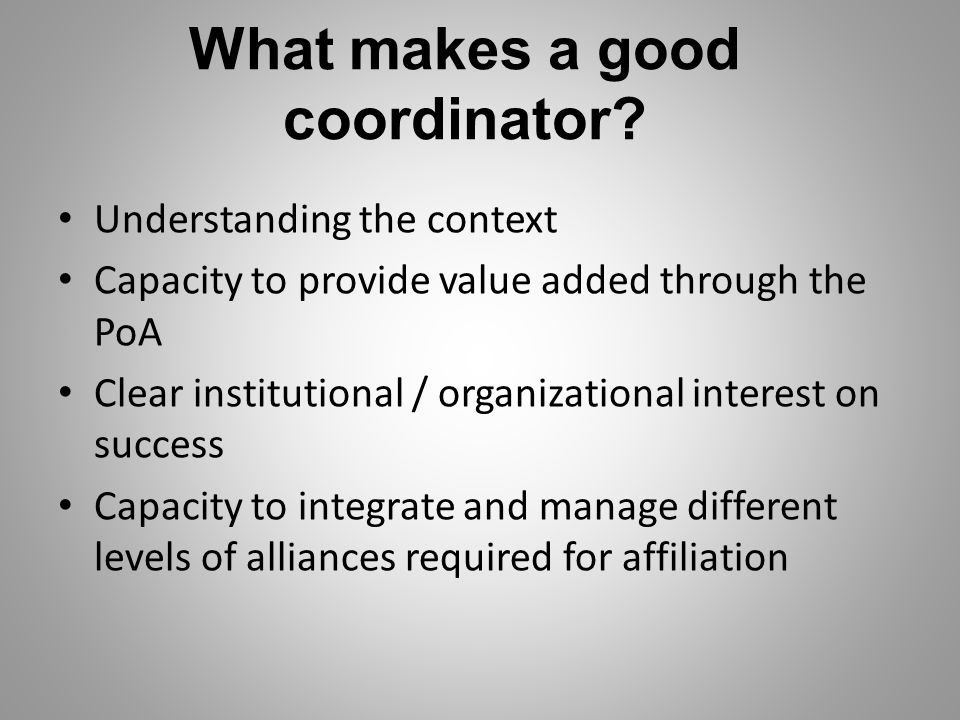 What makes a good coordinator? Understanding the context Capacity to provide value added through the PoA Clear institutional / organizational interest