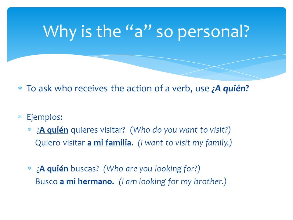 To ask who receives the action of a verb, use ¿A quién.