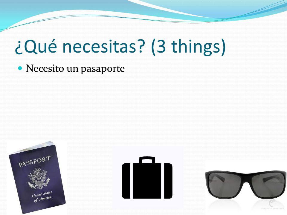 ¿Qué necesitas? (3 things) Necesito un pasaporte