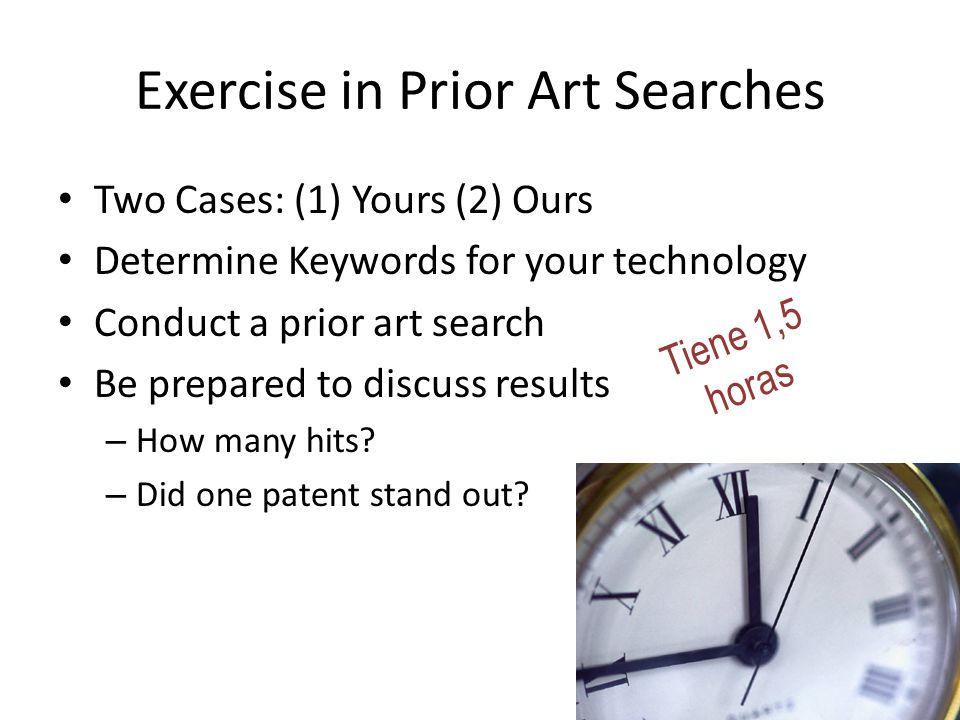 Exercise in Prior Art Searches Two Cases: (1) Yours (2) Ours Determine Keywords for your technology Conduct a prior art search Be prepared to discuss