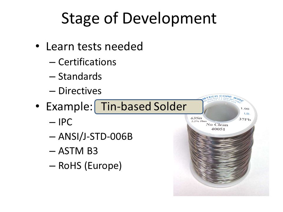 Learn tests needed – Certifications – Standards – Directives Example: Tin-based Solder – IPC – ANSI/J-STD-006B – ASTM B3 – RoHS (Europe) Stage of Deve
