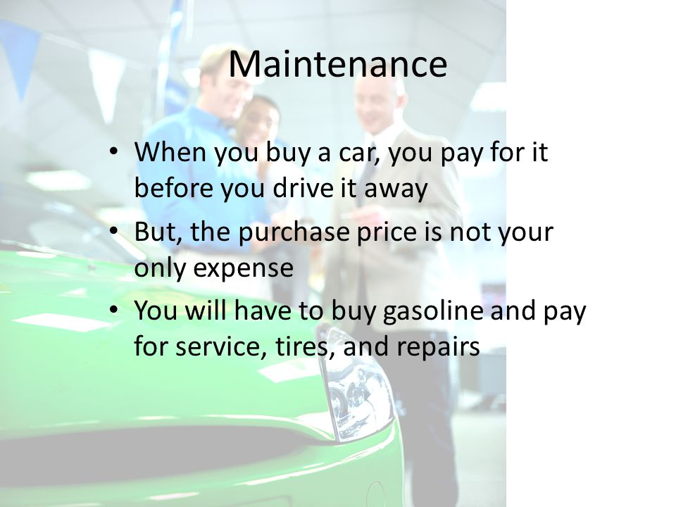 Maintenance When you buy a car, you pay for it before you drive it away But, the purchase price is not your only expense You will have to buy gasoline