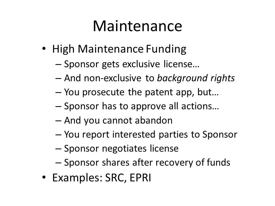 Maintenance High Maintenance Funding – Sponsor gets exclusive license… – And non-exclusive to background rights – You prosecute the patent app, but… –