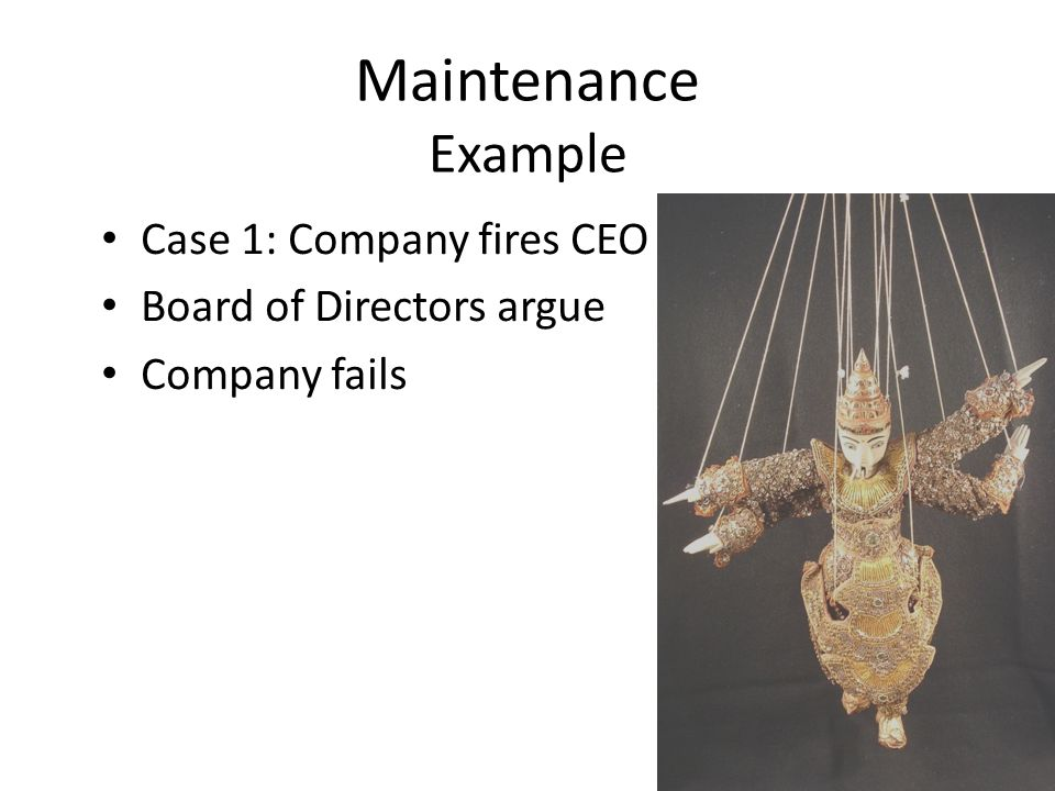 Maintenance Example Case 1: Company fires CEO Board of Directors argue Company fails