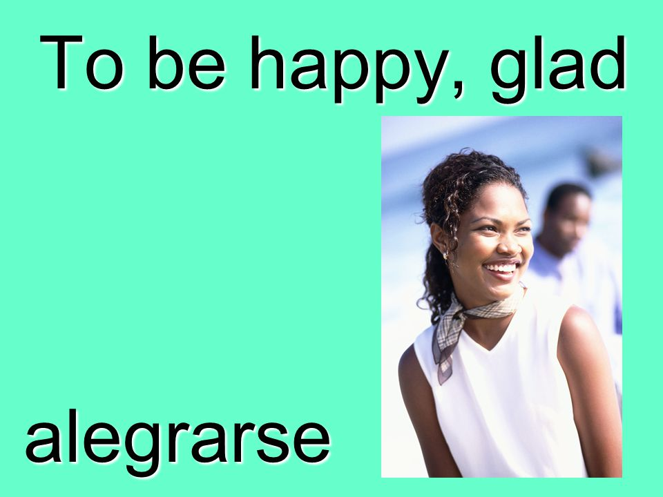 To be happy, glad alegrarse