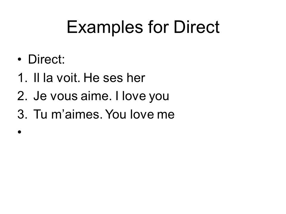 Examples for Direct Direct: 1.Il la voit. He ses her 2.Je vous aime. I love you 3.Tu maimes. You love me