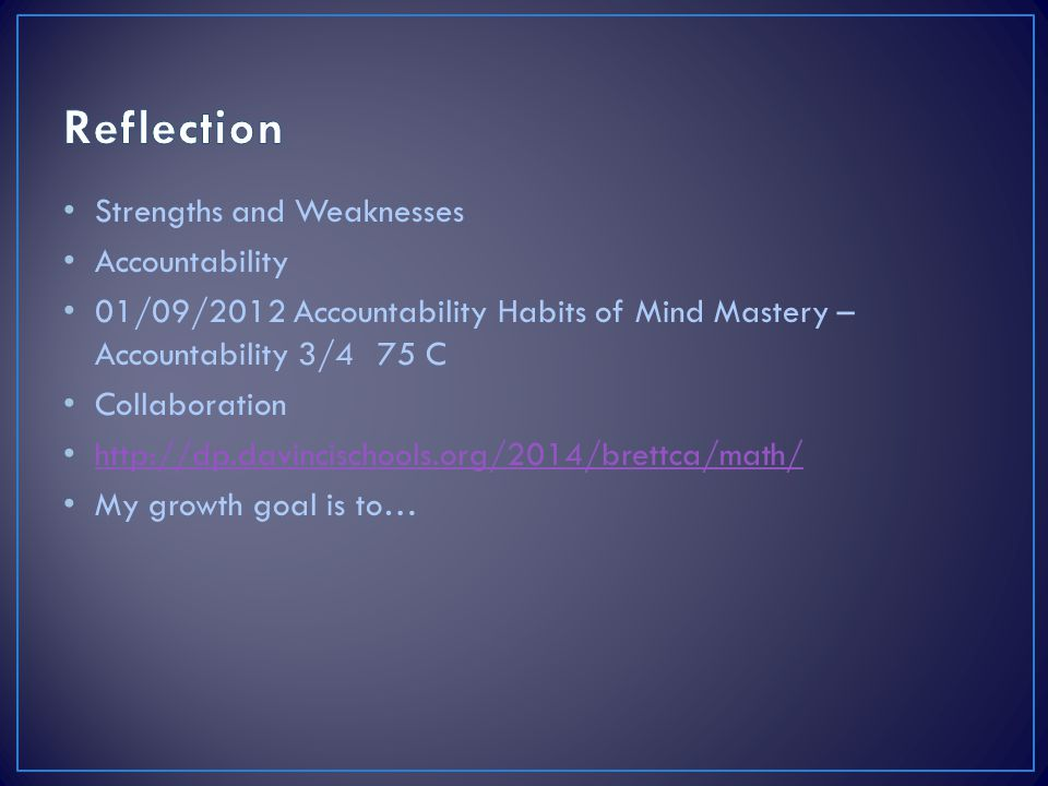 Strengths and Weaknesses Accountability 01/09/2012 Accountability Habits of Mind Mastery – Accountability 3/475 C Collaboration http://dp.davincischools.org/2014/brettca/math/ My growth goal is to…