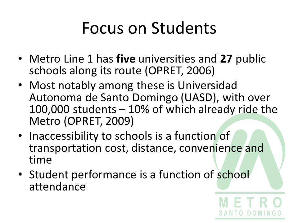 Focus on Students Metro Line 1 has five universities and 27 public schools along its route (OPRET, 2006) Most notably among these is Universidad Auton
