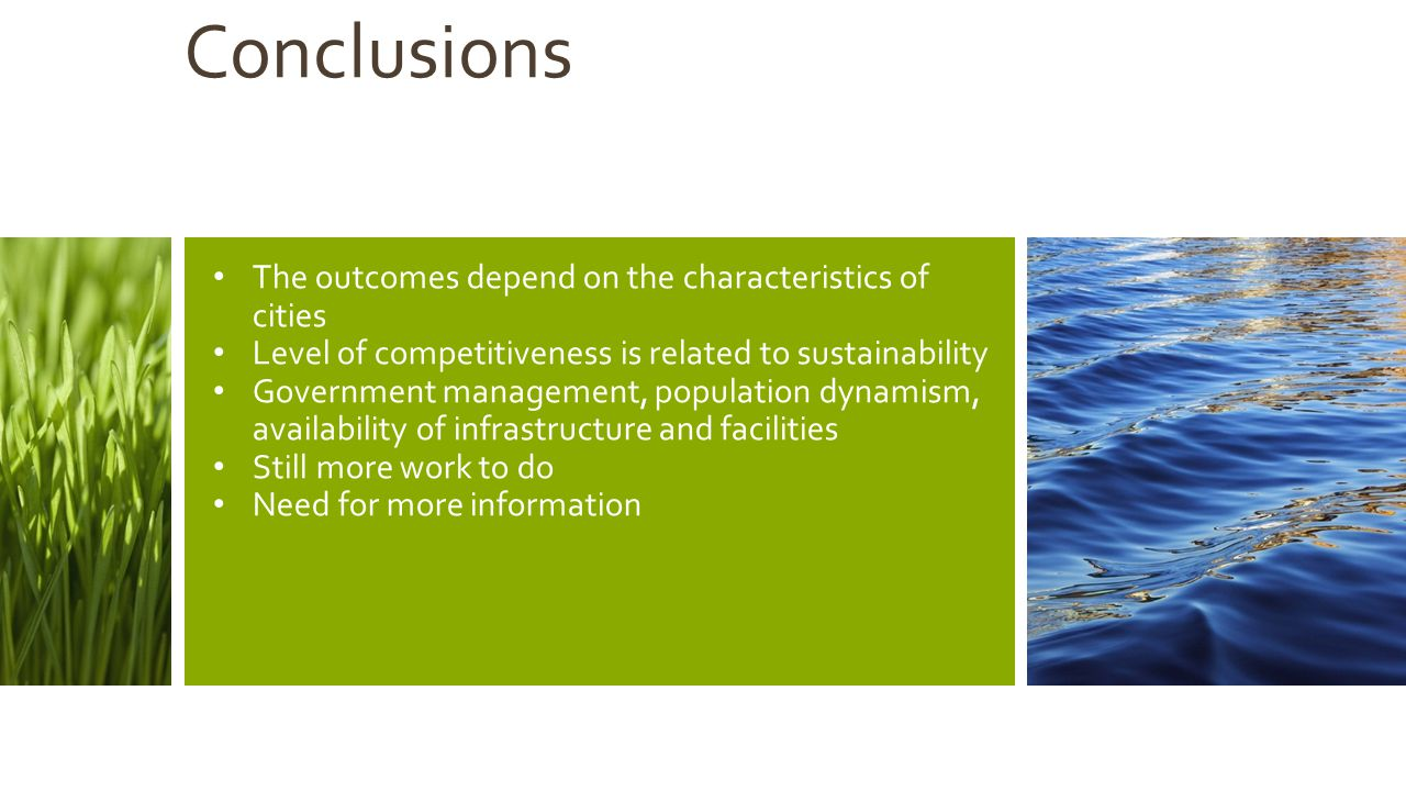 Conclusions The outcomes depend on the characteristics of cities Level of competitiveness is related to sustainability Government management, population dynamism, availability of infrastructure and facilities Still more work to do Need for more information
