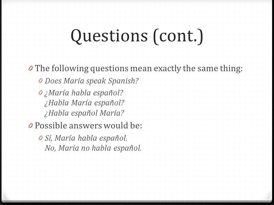 Questions (cont.) 0 The following questions mean exactly the same thing: 0 Does María speak Spanish? 0 ¿María habla español? ¿Habla María español? ¿Ha