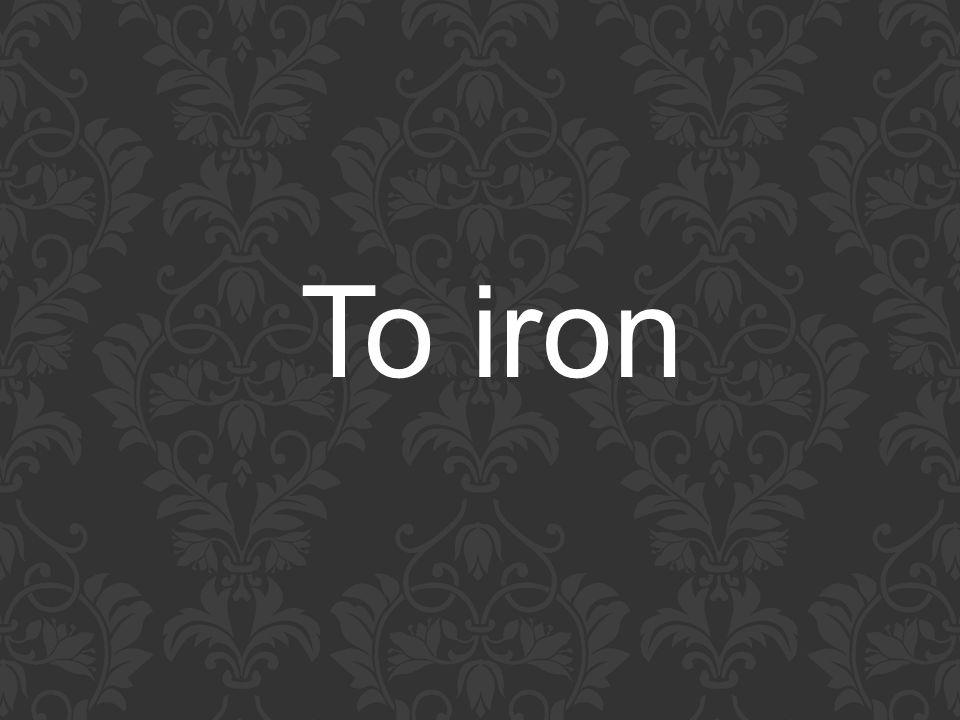 To iron