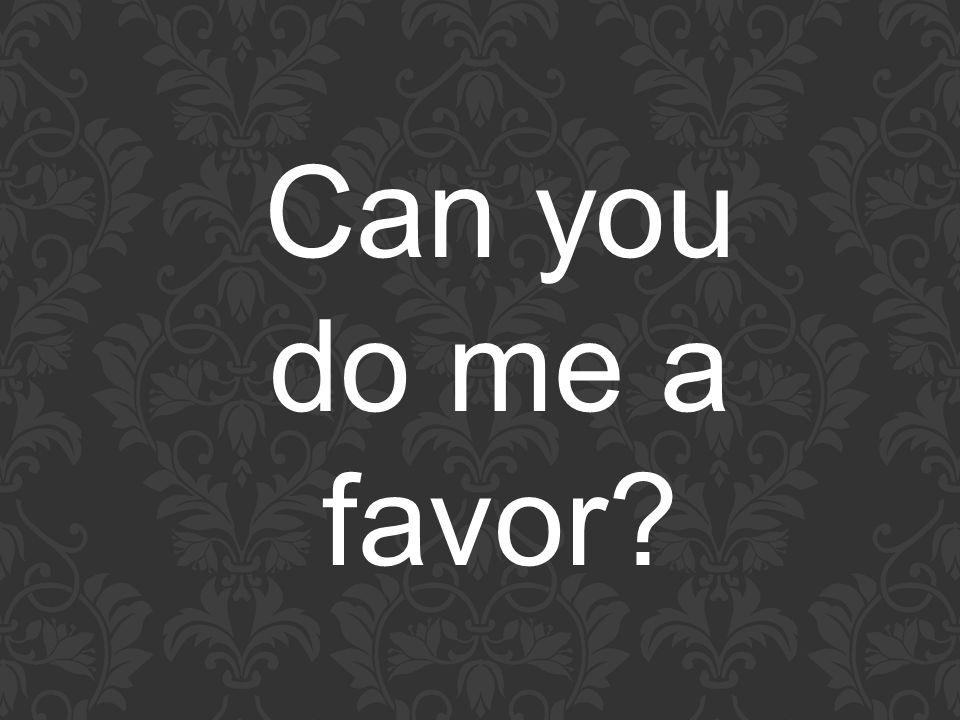 Can you do me a favor