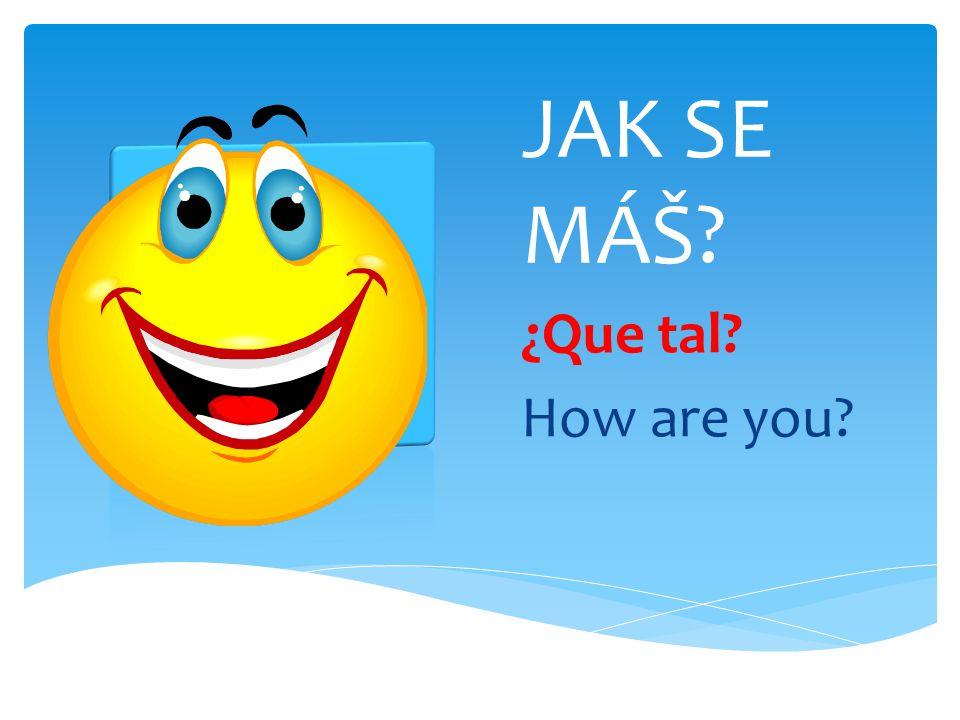 JAK SE MÁŠ? ¿Que tal? How are you?