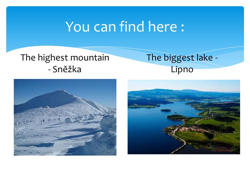 You can find here : The highest mountain - Sněžka The biggest lake - Lipno