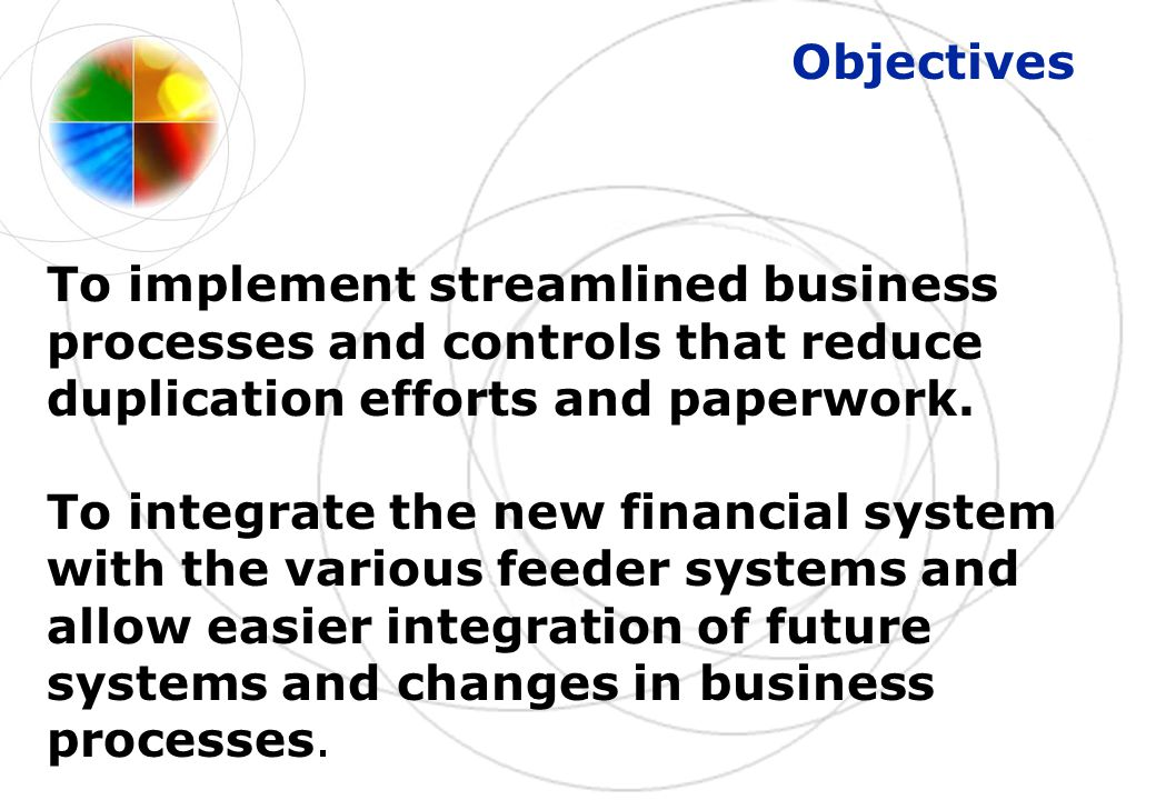 Objectives To implement streamlined business processes and controls that reduce duplication efforts and paperwork.