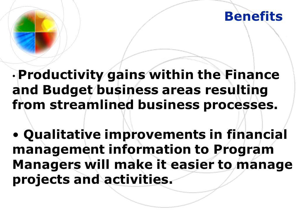 Benefits Productivity gains within the Finance and Budget business areas resulting from streamlined business processes.