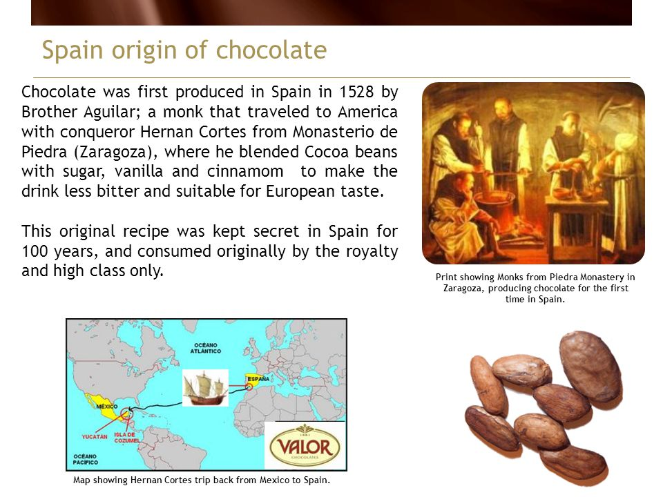 Chocolate was first produced in Spain in 1528 by Brother Aguilar; a monk that traveled to America with conqueror Hernan Cortes from Monasterio de Piedra (Zaragoza), where he blended Cocoa beans with sugar, vanilla and cinnamom to make the drink less bitter and suitable for European taste.