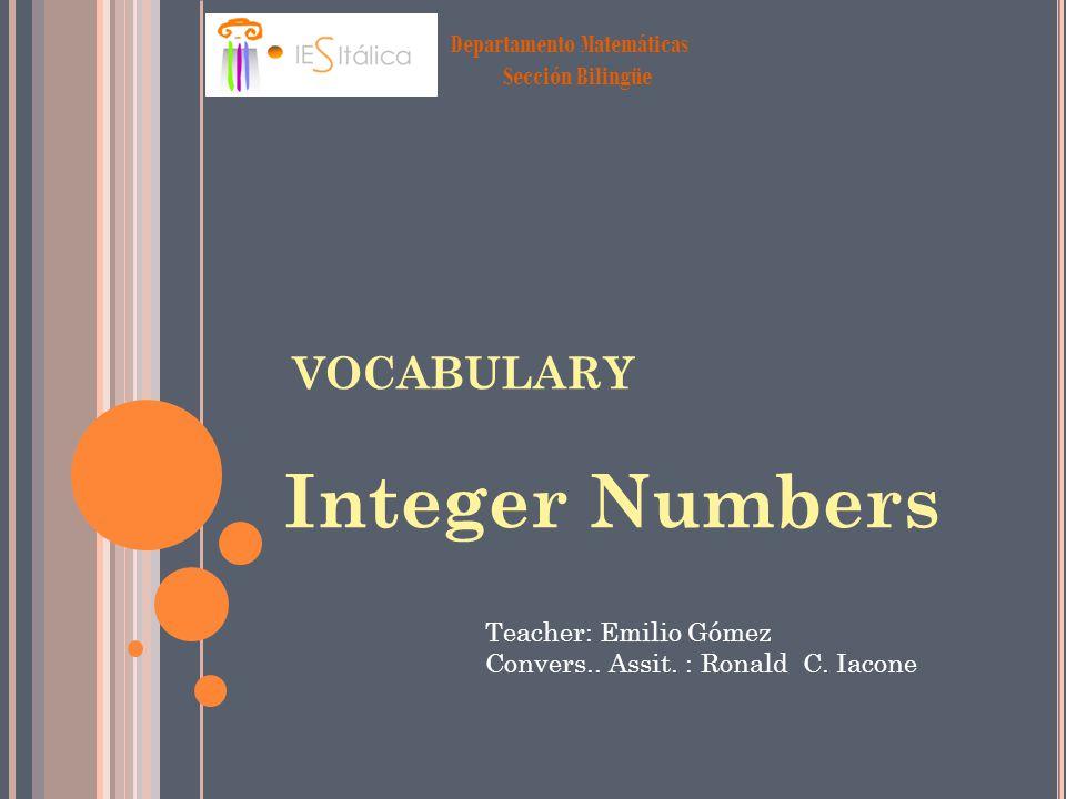 Departamento Matemáticas Sección Bilingüe VOCABULARY Integer Numbers Teacher: Emilio Gómez Convers.. Assit. : Ronald C. Iacone