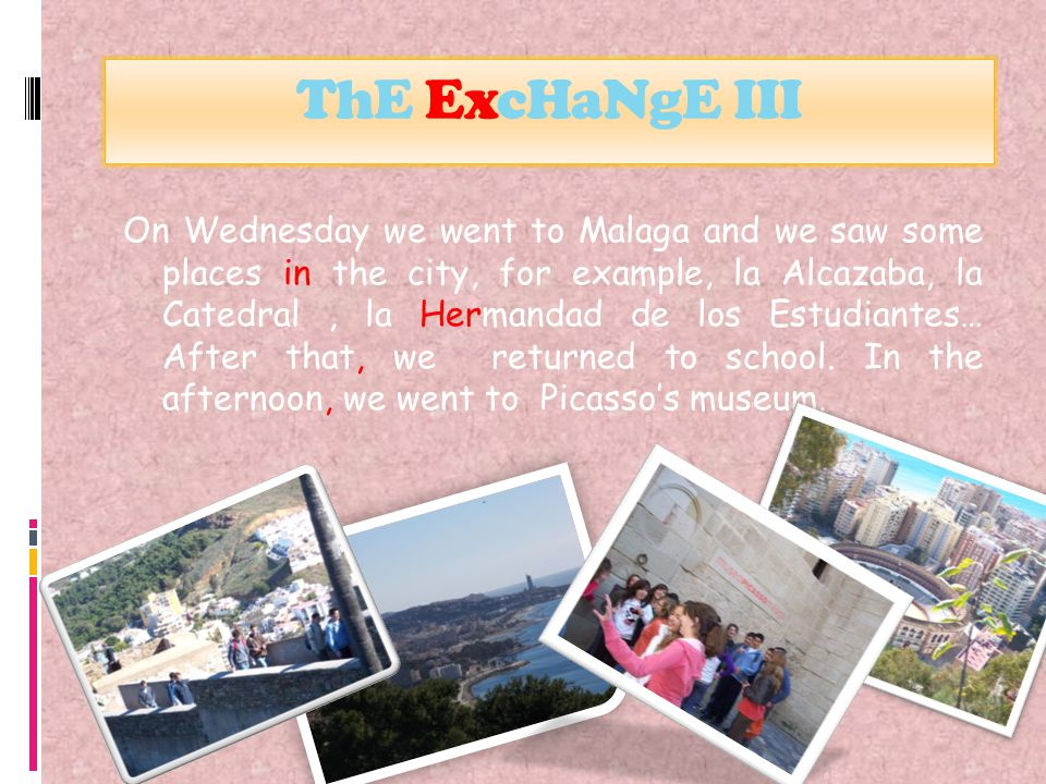 ThE ExcHaNgE III On Wednesday we went to Malaga and we saw some places in the city, for example, la Alcazaba, la Catedral, la Hermandad de los Estudiantes… After that, we returned to school.