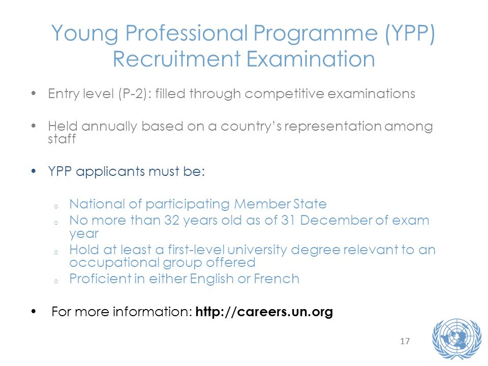 Young Professional Programme (YPP) Recruitment Examination Entry level (P-2): filled through competitive examinations Held annually based on a countrys representation among staff YPP applicants must be: o National of participating Member State o No more than 32 years old as of 31 December of exam year o Hold at least a first-level university degree relevant to an occupational group offered o Proficient in either English or French For more information: http://careers.un.org 17