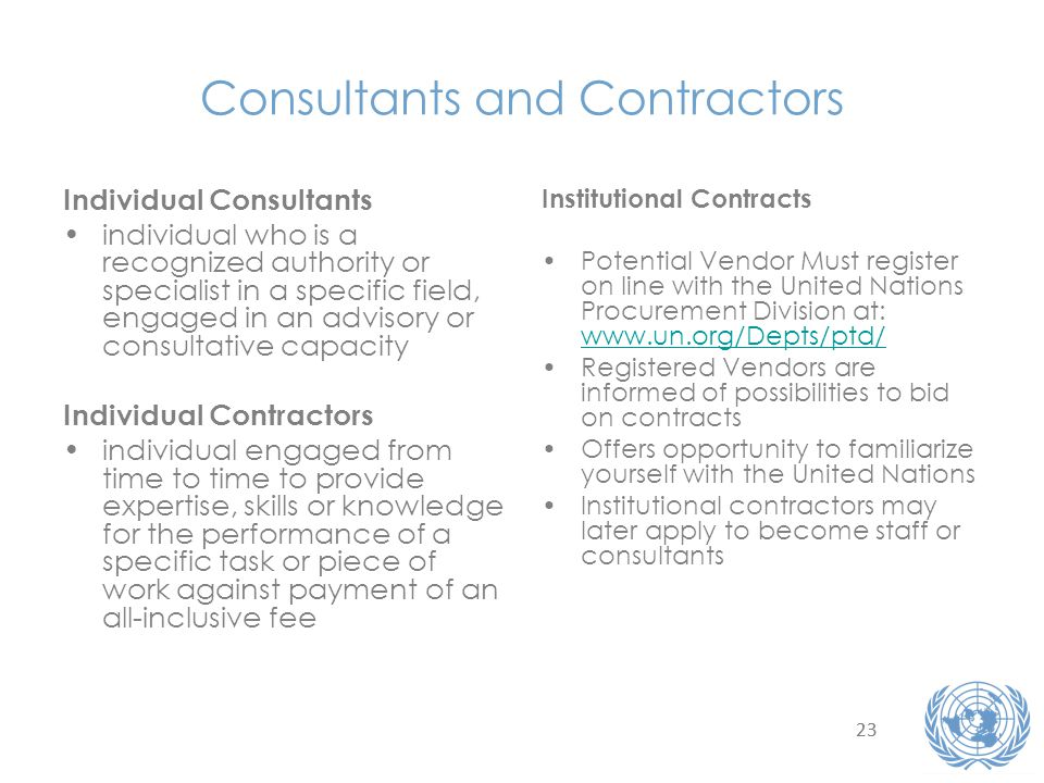 23 Consultants and Contractors Individual Consultants individual who is a recognized authority or specialist in a specific field, engaged in an advisory or consultative capacity Individual Contractors individual engaged from time to time to provide expertise, skills or knowledge for the performance of a specific task or piece of work against payment of an all-inclusive fee Institutional Contracts Potential Vendor Must register on line with the United Nations Procurement Division at: www.un.org/Depts/ptd/ www.un.org/Depts/ptd/ Registered Vendors are informed of possibilities to bid on contracts Offers opportunity to familiarize yourself with the United Nations Institutional contractors may later apply to become staff or consultants
