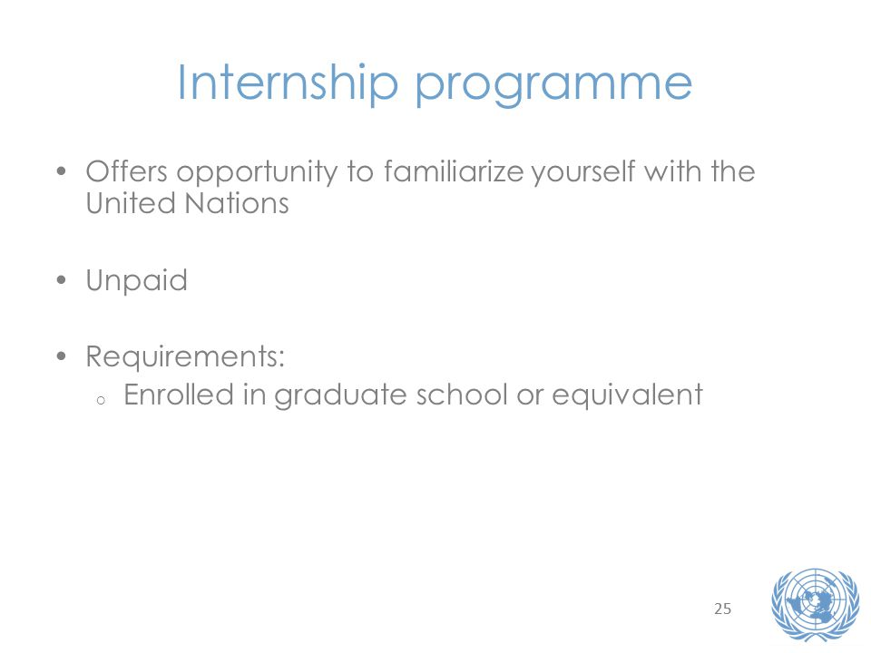 25 Internship programme Offers opportunity to familiarize yourself with the United Nations Unpaid Requirements: o Enrolled in graduate school or equivalent