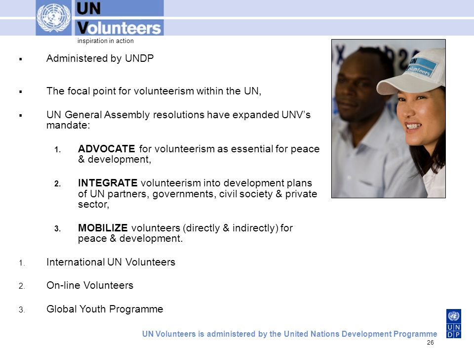 inspiration in action UN Volunteers is administered by the United Nations Development Programme 26 Administered by UNDP The focal point for volunteerism within the UN, UN General Assembly resolutions have expanded UNVs mandate: 1.