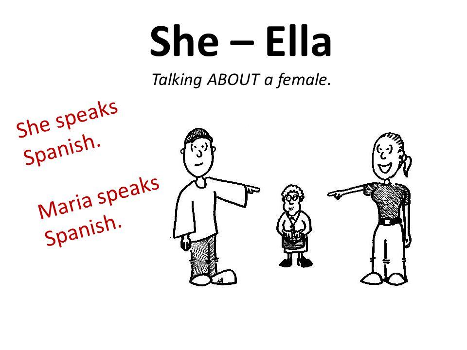 She – Ella Talking ABOUT a female. She speaks Spanish. Maria speaks Spanish.