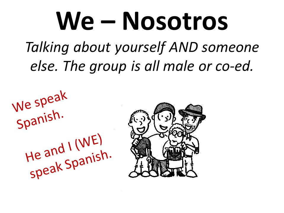 We – Nosotros Talking about yourself AND someone else. The group is all male or co-ed. We speak Spanish. He and I (WE) speak Spanish.