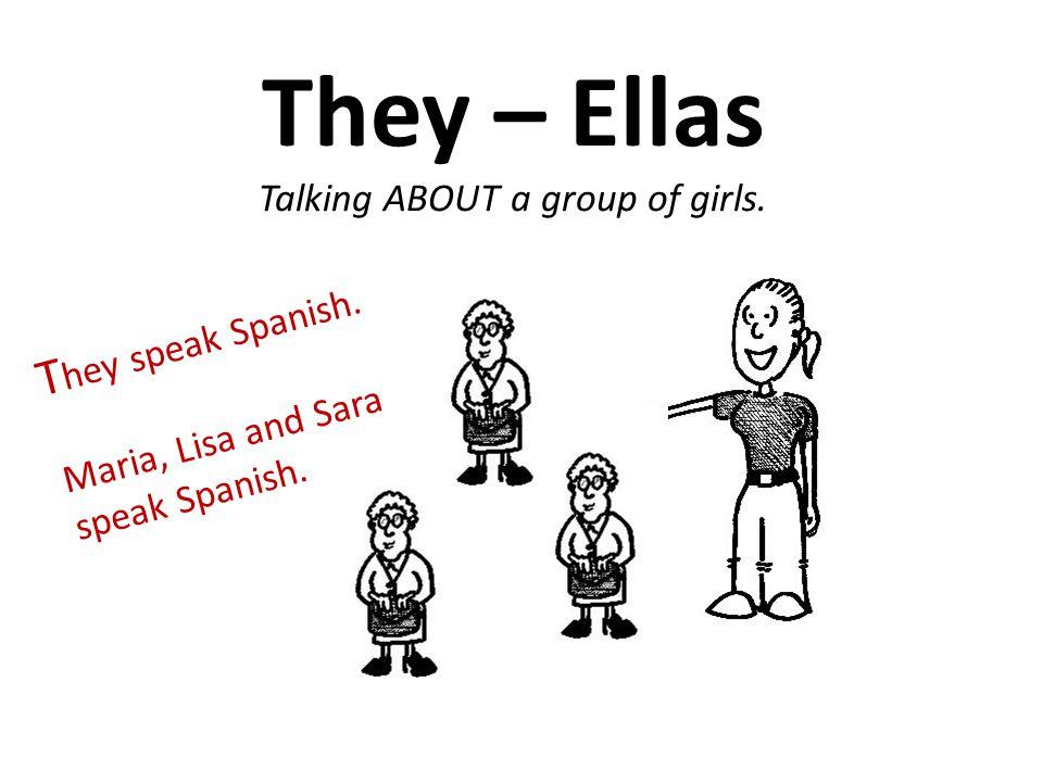 They – Ellas Talking ABOUT a group of girls. T hey speak Spanish. Maria, Lisa and Sara speak Spanish.