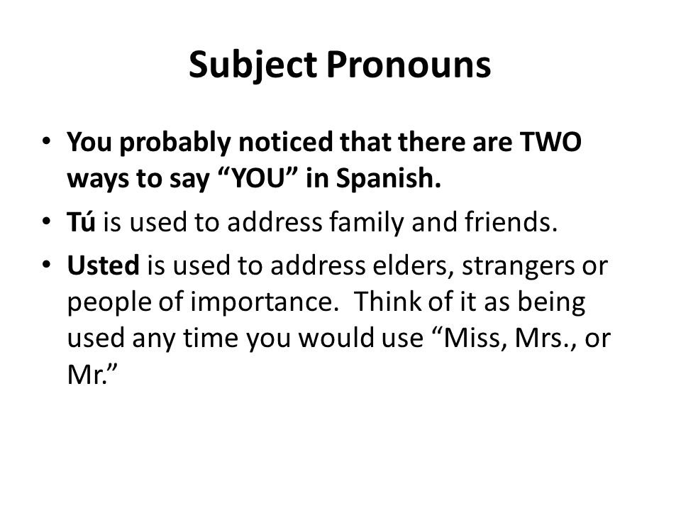 Subject Pronouns You probably noticed that there are TWO ways to say YOU in Spanish. Tú is used to address family and friends. Usted is used to addres