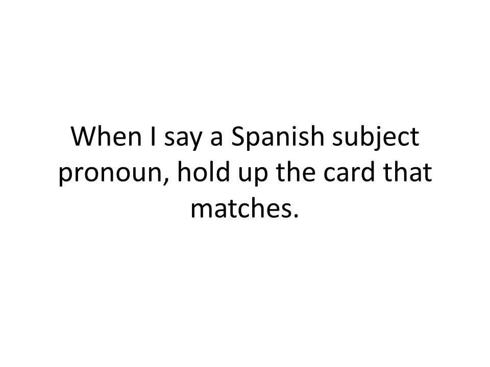 When I say a Spanish subject pronoun, hold up the card that matches.