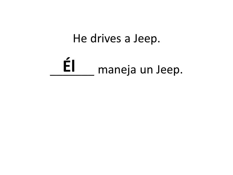 He drives a Jeep. _______ maneja un Jeep. Él