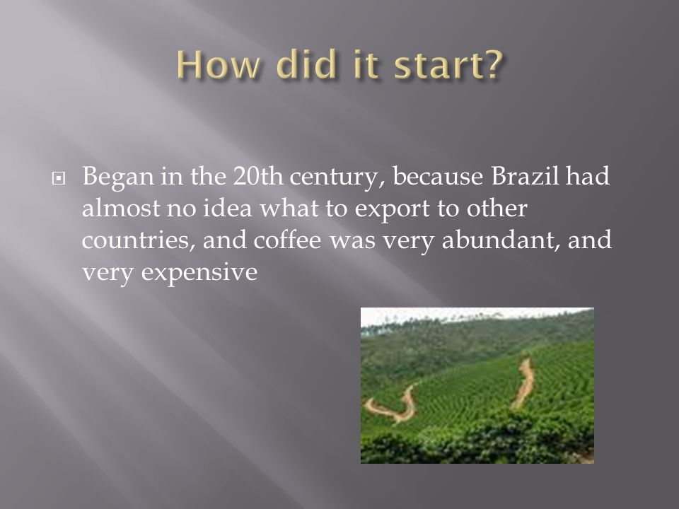 Began in the 20th century, because Brazil had almost no idea what to export to other countries, and coffee was very abundant, and very expensive