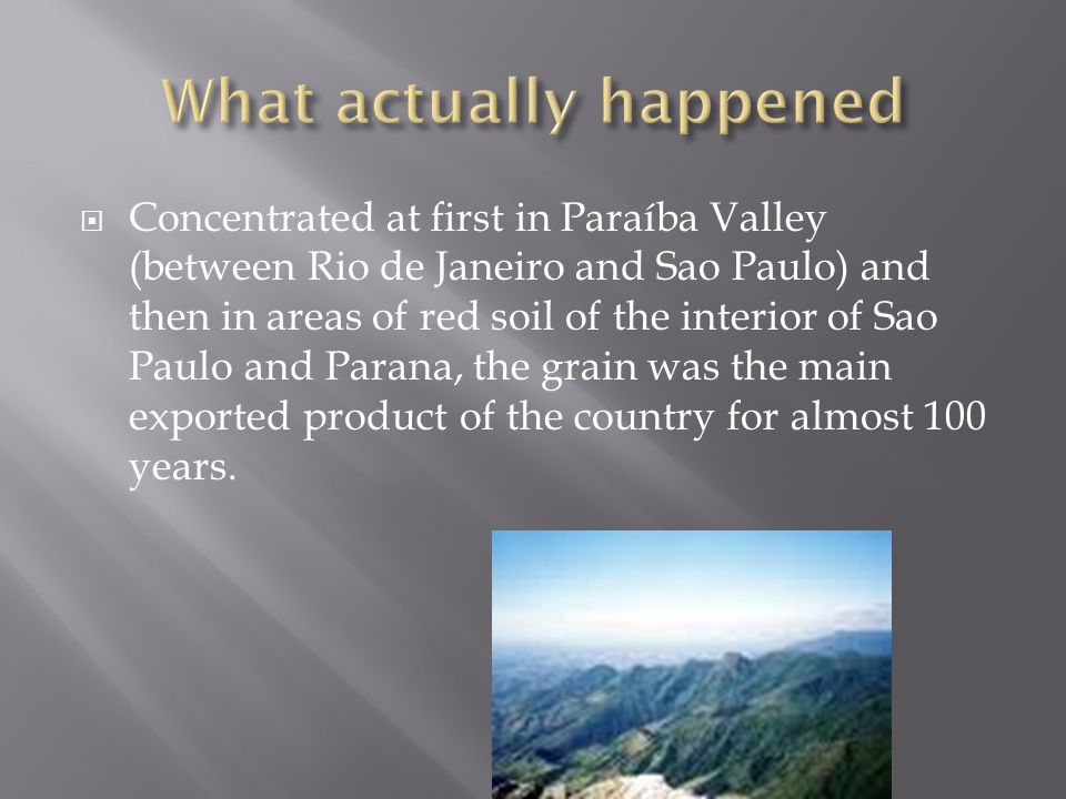 Concentrated at first in Paraíba Valley (between Rio de Janeiro and Sao Paulo) and then in areas of red soil of the interior of Sao Paulo and Parana, the grain was the main exported product of the country for almost 100 years.