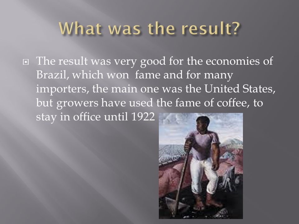 The result was very good for the economies of Brazil, which won fame and for many importers, the main one was the United States, but growers have used the fame of coffee, to stay in office until 1922